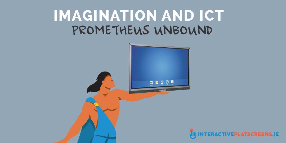 Imagination and ICT - Prometheus Unbound - Interactive Flactscreens