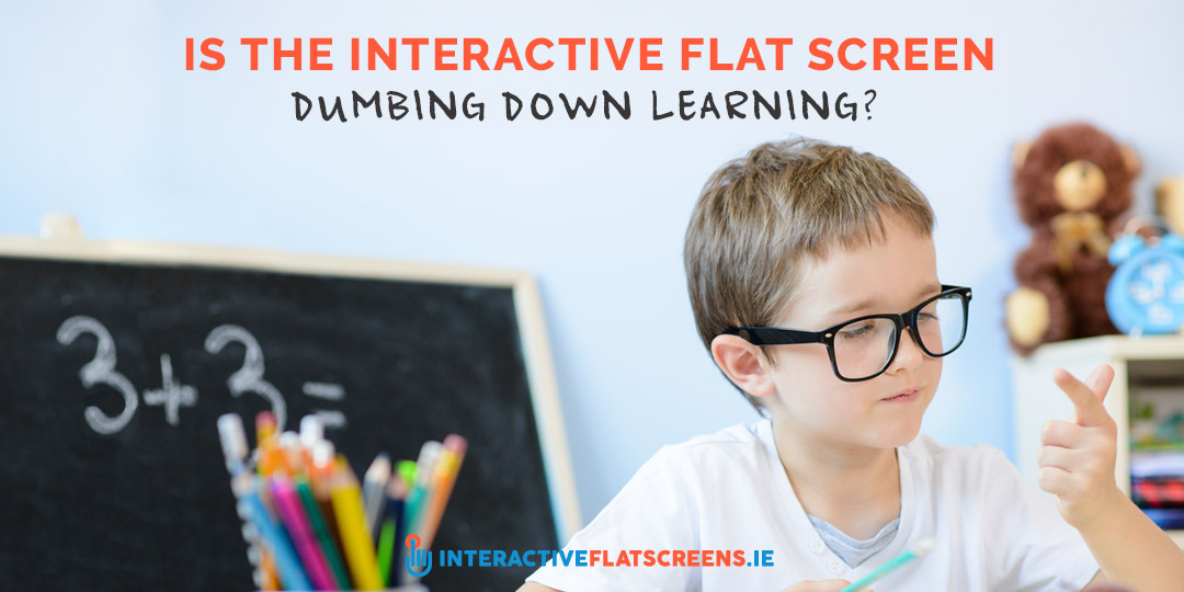 Is the Interactive Flat Screen Dumbing Down Learning - ICT Ireland